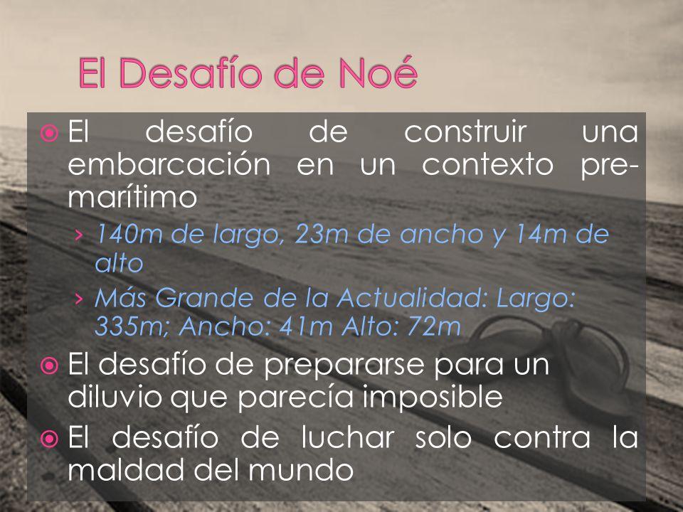 El Desafío de Noé El desafío de construir una embarcación en un contexto pre-marítimo. 140m de largo, 23m de ancho y 14m de alto.