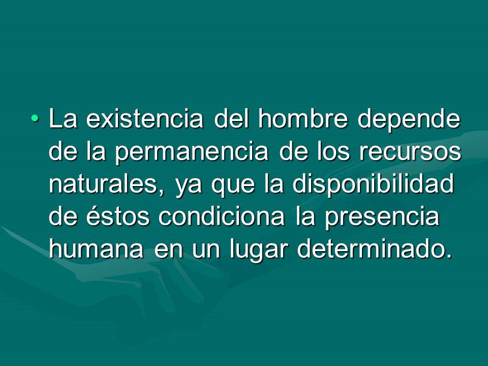 La existencia del hombre depende de la permanencia de los recursos naturales, ya que la disponibilidad de éstos condiciona la presencia humana en un lugar determinado.