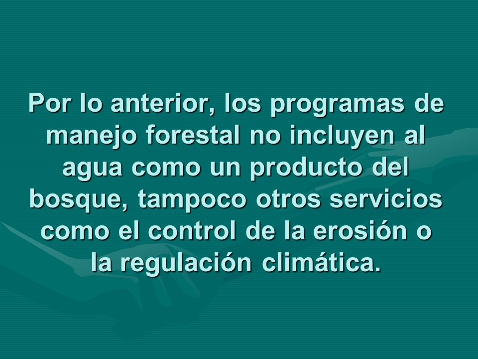 Por lo anterior, los programas de manejo forestal no incluyen al agua como un producto del bosque, tampoco otros servicios como el control de la erosión o la regulación climática.