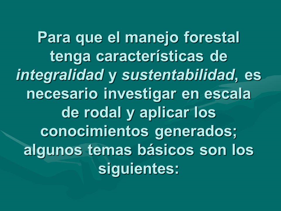 Para que el manejo forestal tenga características de integralidad y sustentabilidad, es necesario investigar en escala de rodal y aplicar los conocimientos generados; algunos temas básicos son los siguientes: