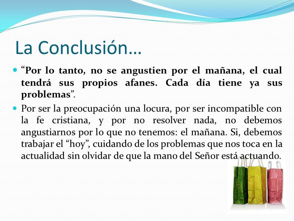 La Conclusión… Por lo tanto, no se angustien por el mañana, el cual tendrá sus propios afanes. Cada día tiene ya sus problemas .