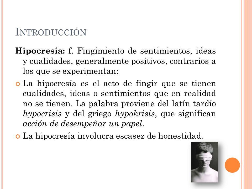Introducción Hipocresía: f. Fingimiento de sentimientos, ideas y cualidades, generalmente positivos, contrarios a los que se experimentan: