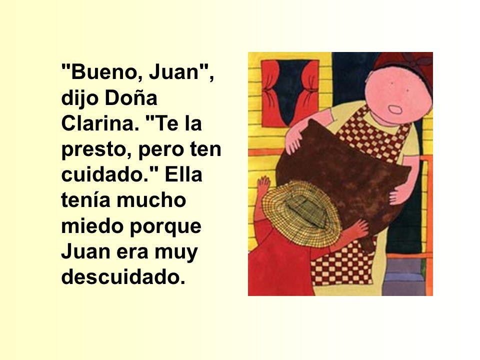 Bueno, Juan , dijo Doña Clarina. Te la presto, pero ten cuidado