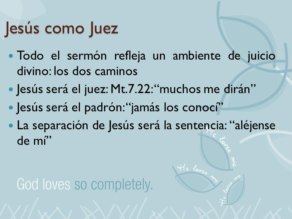 Jesús como Juez Todo el sermón refleja un ambiente de juicio divino: los dos caminos. Jesús será el juez: Mt.7.22: muchos me dirán