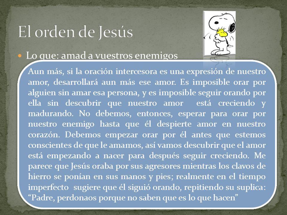 El orden de Jesús Lo que: amad a vuestros enemigos Como: