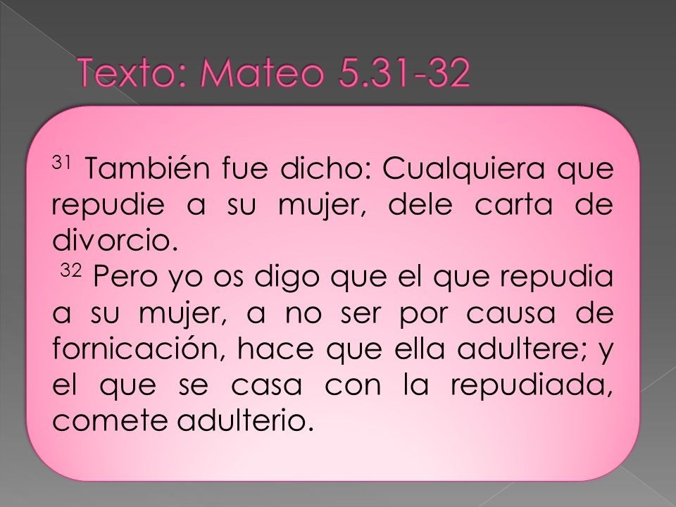 Texto: Mateo 5.31-32 31 También fue dicho: Cualquiera que repudie a su mujer, dele carta de divorcio.