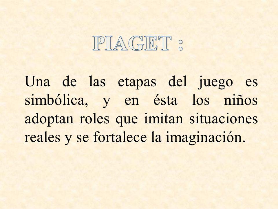 PIAGET : Una de las etapas del juego es simbólica, y en ésta los niños adoptan roles que imitan situaciones reales y se fortalece la imaginación.