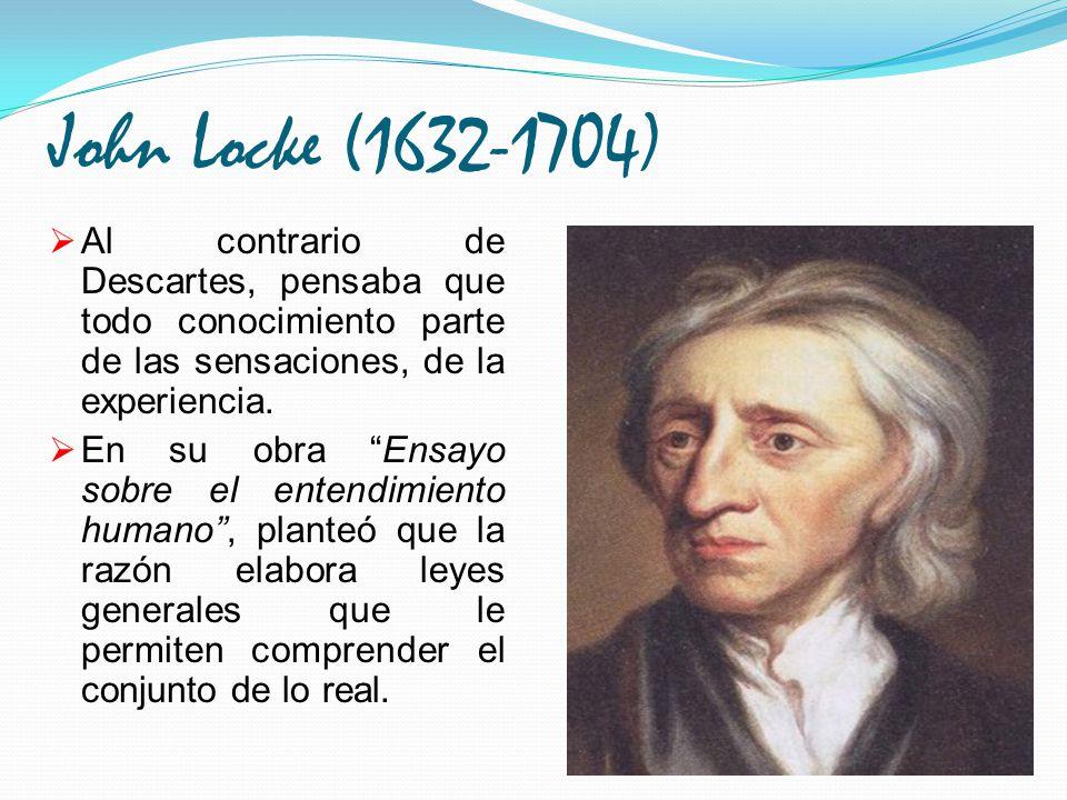John Locke (1632-1704) Al contrario de Descartes, pensaba que todo conocimiento parte de las sensaciones, de la experiencia.