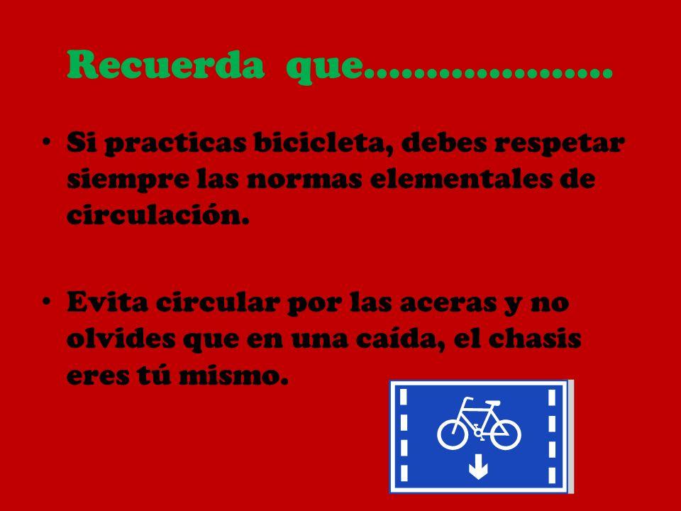 Recuerda que……………….. Si practicas bicicleta, debes respetar siempre las normas elementales de circulación.
