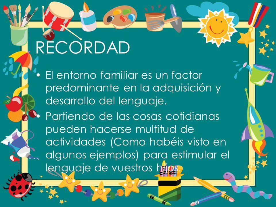 RECORDAD El entorno familiar es un factor predominante en la adquisición y desarrollo del lenguaje.