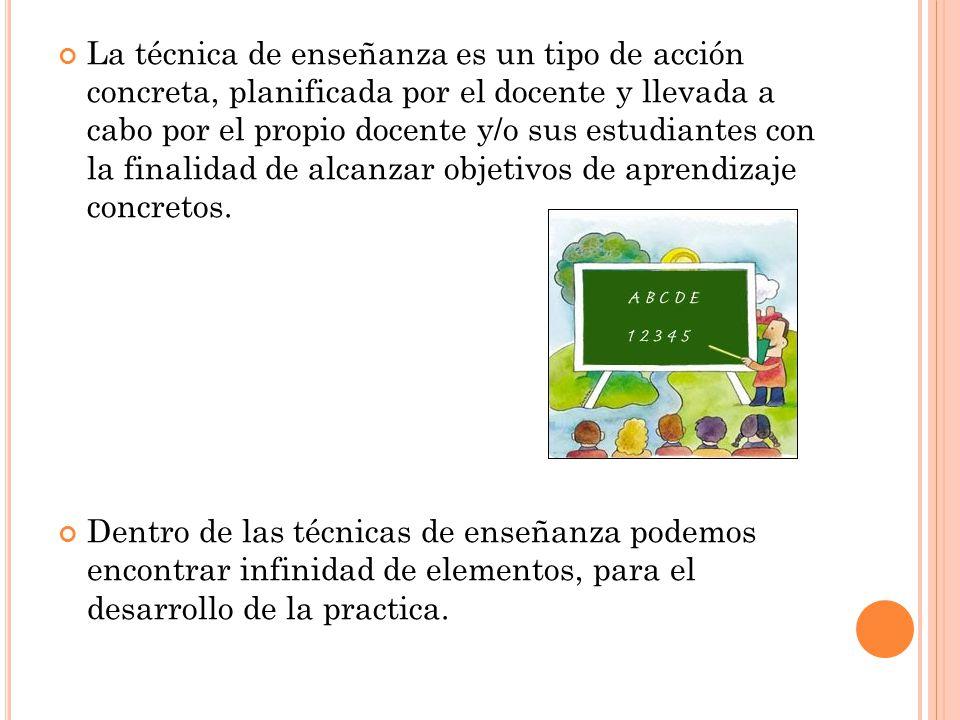 La técnica de enseñanza es un tipo de acción concreta, planificada por el docente y llevada a cabo por el propio docente y/o sus estudiantes con la finalidad de alcanzar objetivos de aprendizaje concretos.