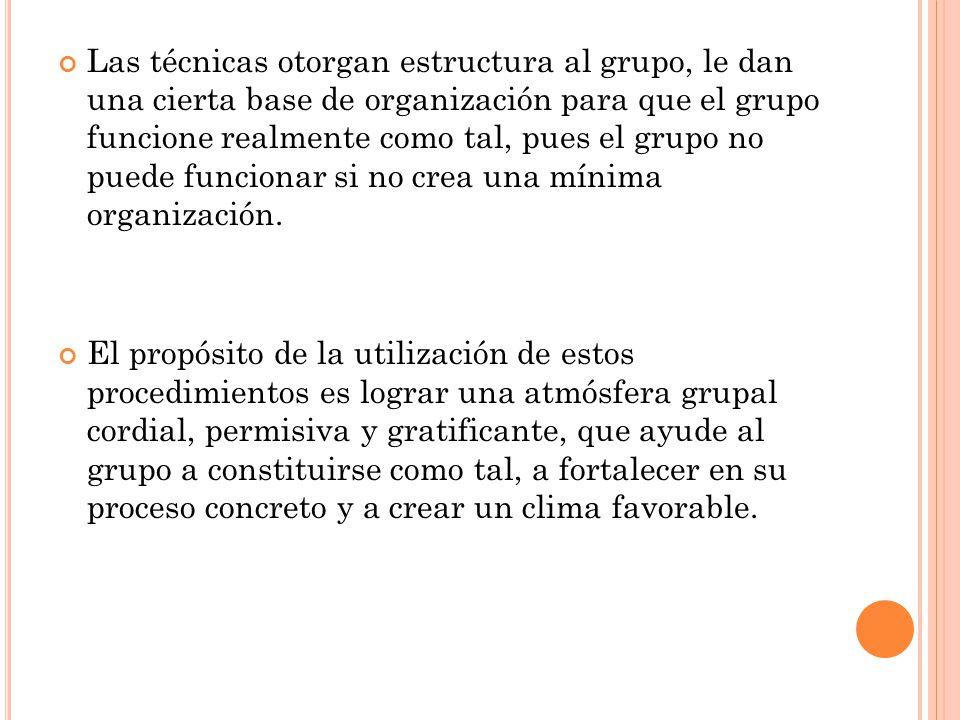 Las técnicas otorgan estructura al grupo, le dan una cierta base de organización para que el grupo funcione realmente como tal, pues el grupo no puede funcionar si no crea una mínima organización.
