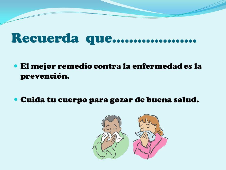 Recuerda que……………….. El mejor remedio contra la enfermedad es la prevención.