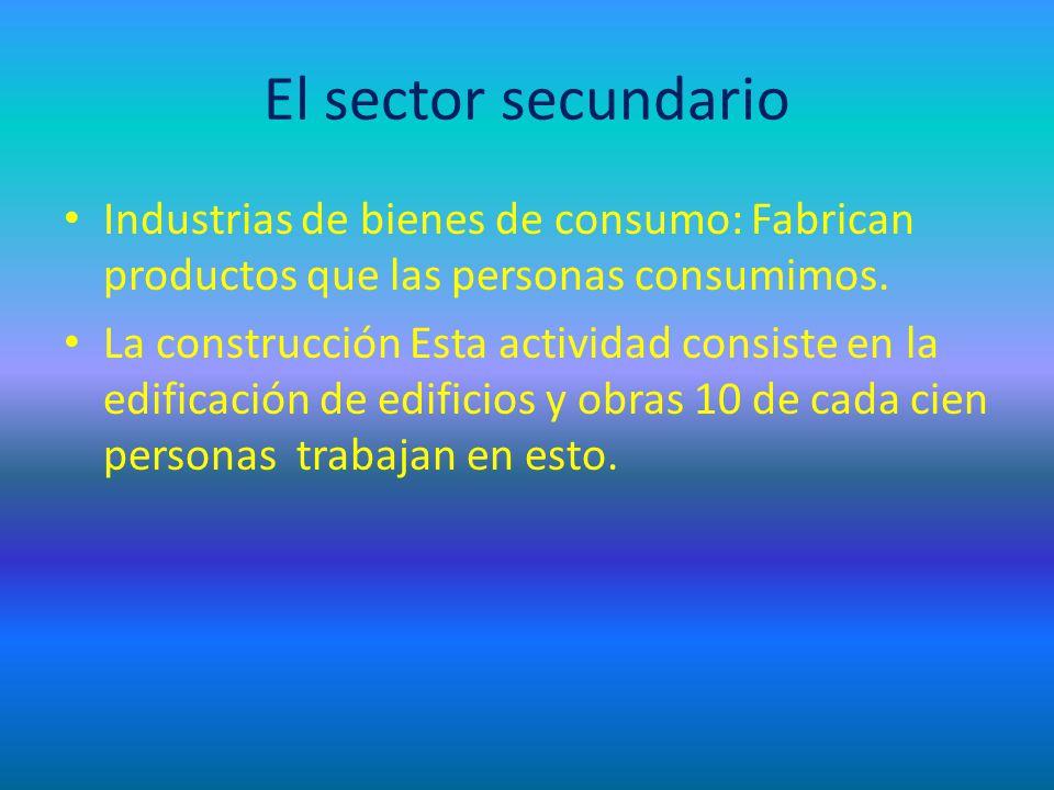El sector secundario Industrias de bienes de consumo: Fabrican productos que las personas consumimos.
