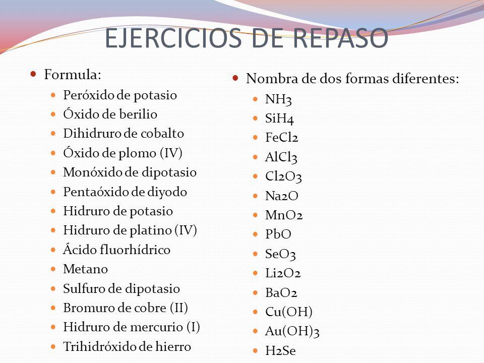 EJERCICIOS DE REPASO Formula: Nombra de dos formas diferentes: