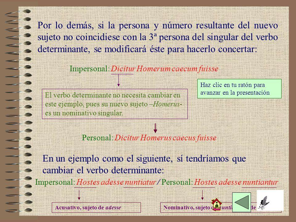 Por lo demás, si la persona y número resultante del nuevo sujeto no coincidiese con la 3ª persona del singular del verbo determinante, se modificará éste para hacerlo concertar: