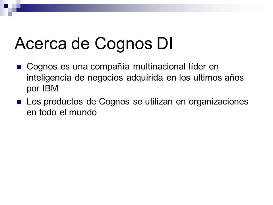Acerca de Cognos DI Cognos es una compañía multinacional líder en inteligencia de negocios adquirida en los ultimos años por IBM.