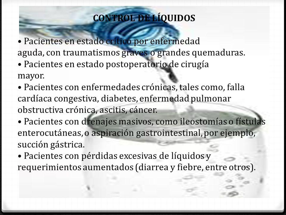 CONTROL DE LÍQUIDOS • Pacientes en estado crítico por enfermedad. aguda, con traumatismos graves o grandes quemaduras.