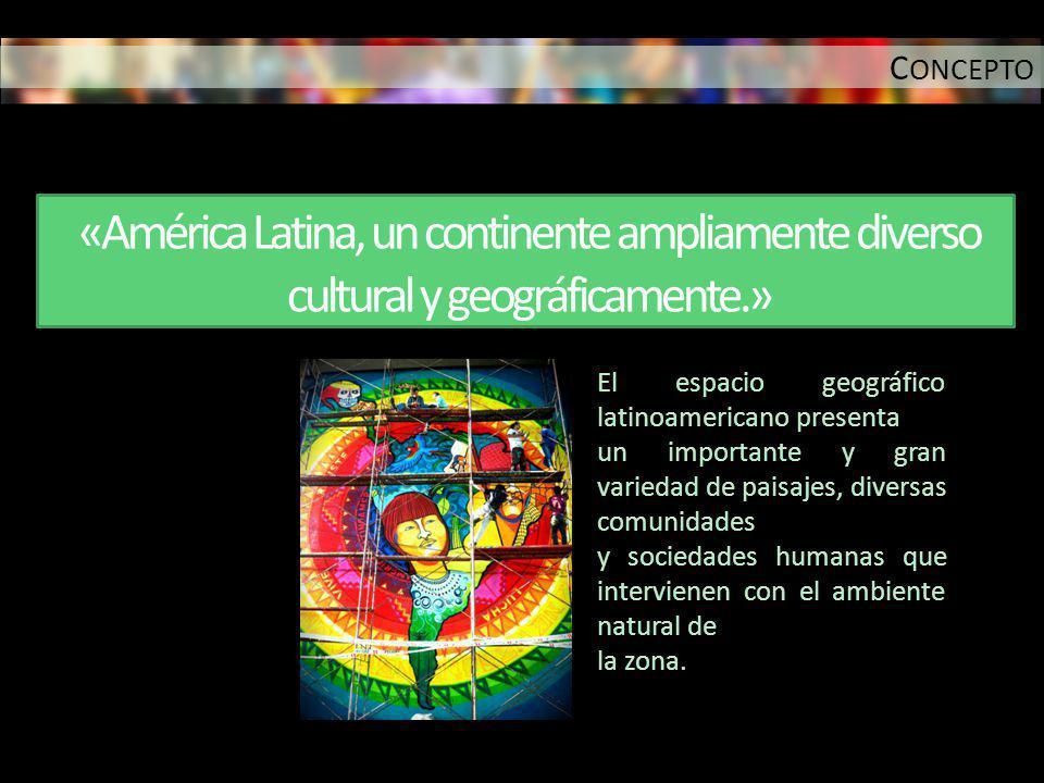 CONCEPTO «América Latina, un continente ampliamente diverso cultural y geográficamente.» El espacio geográfico latinoamericano presenta.
