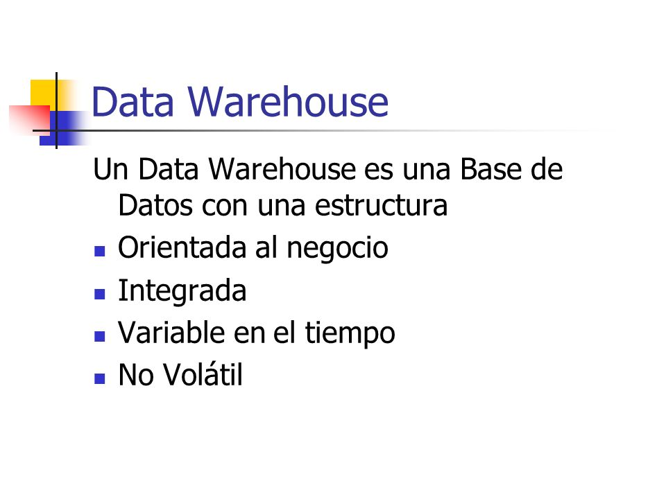Data Warehouse Un Data Warehouse es una Base de Datos con una estructura. Orientada al negocio. Integrada.