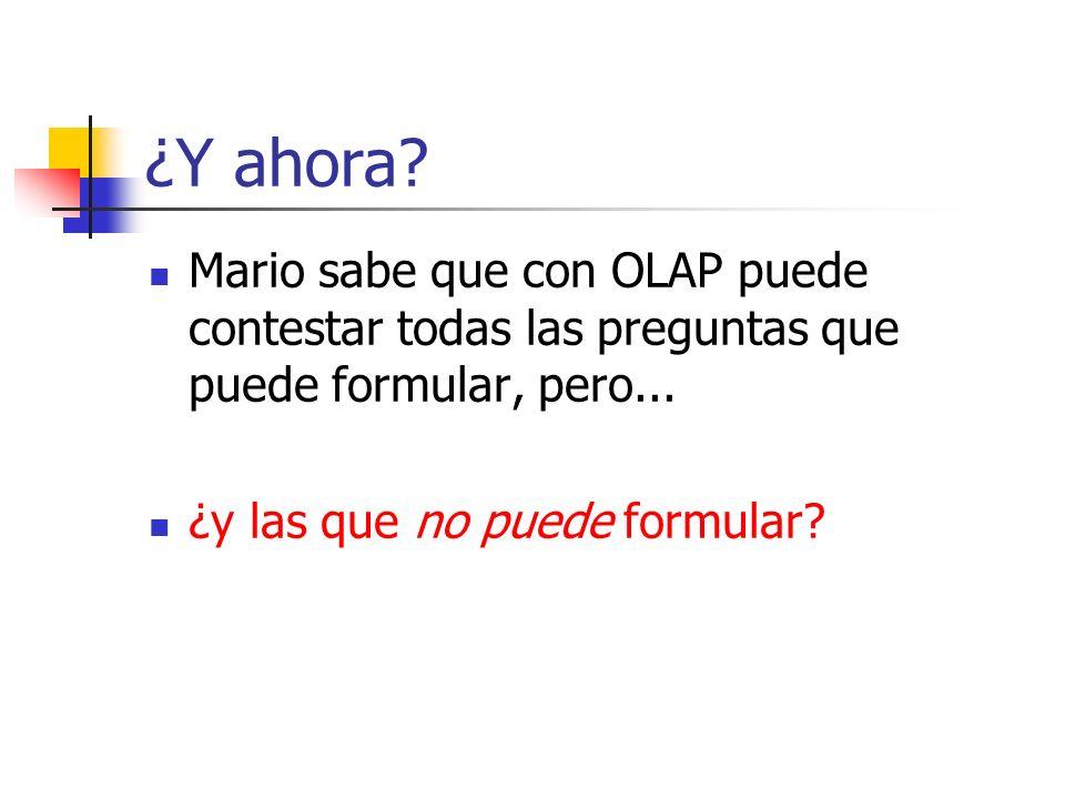 ¿Y ahora. Mario sabe que con OLAP puede contestar todas las preguntas que puede formular, pero...