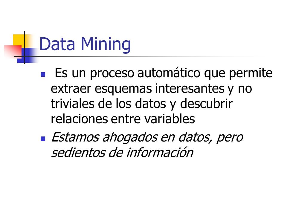 Data Mining Es un proceso automático que permite extraer esquemas interesantes y no triviales de los datos y descubrir relaciones entre variables.