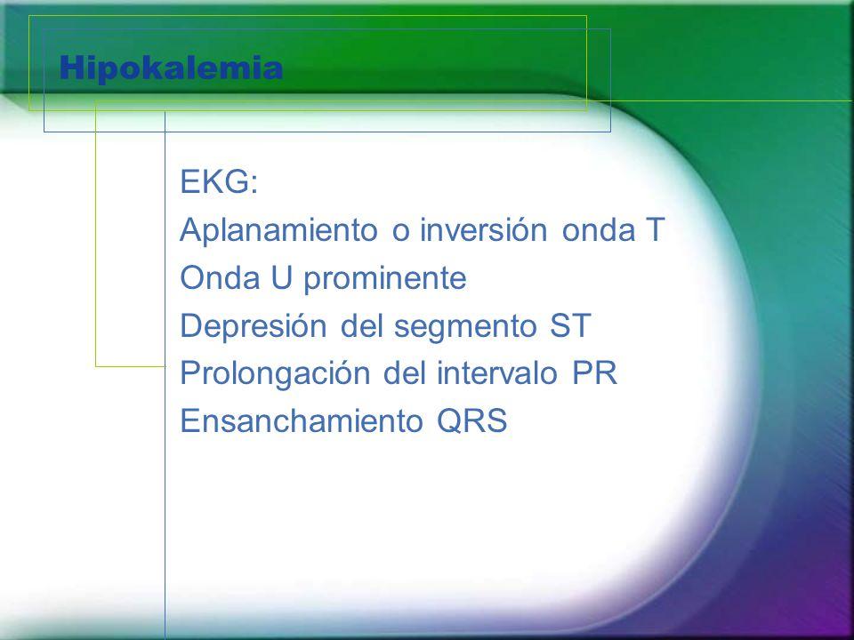 Hipokalemia EKG: Aplanamiento o inversión onda T Onda U prominente Depresión del segmento ST Prolongación del intervalo PR Ensanchamiento QRS