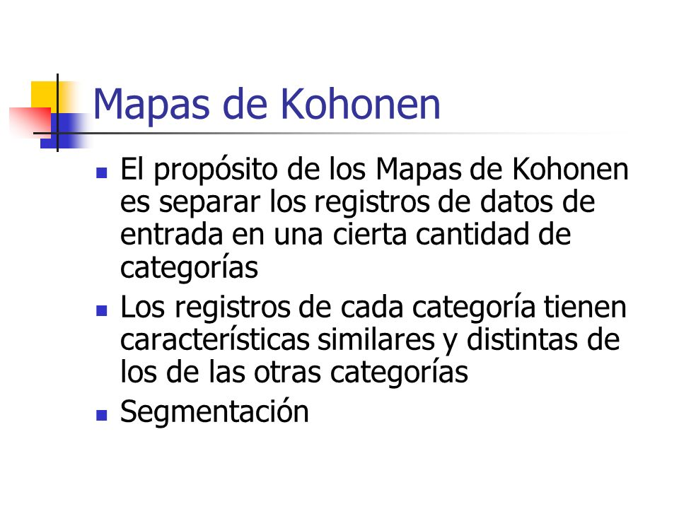 Mapas de Kohonen El propósito de los Mapas de Kohonen es separar los registros de datos de entrada en una cierta cantidad de categorías.