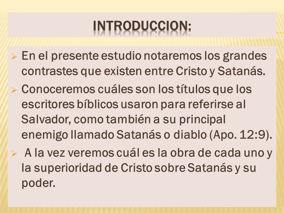 Introduccion: En el presente estudio notaremos los grandes contrastes que existen entre Cristo y Satanás.