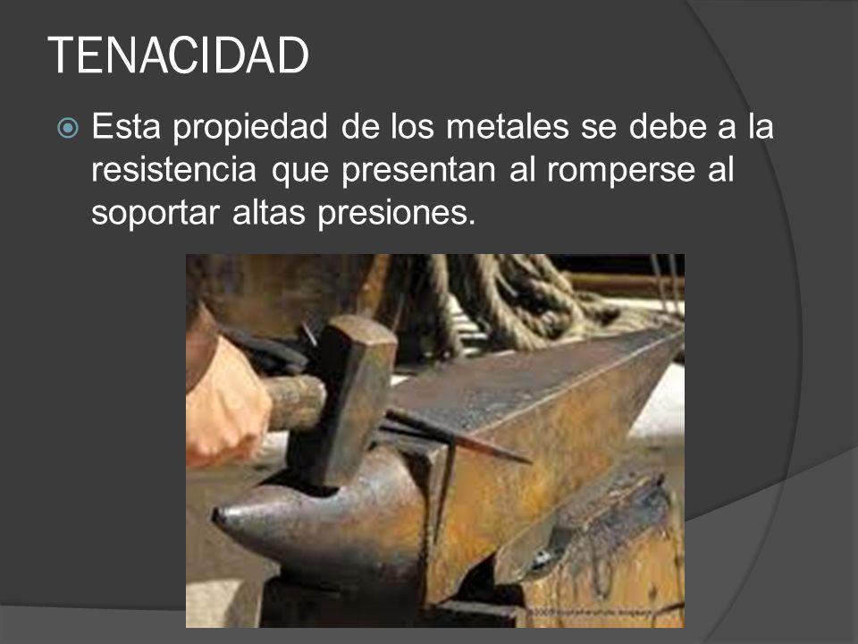 TENACIDAD Esta propiedad de los metales se debe a la resistencia que presentan al romperse al soportar altas presiones.