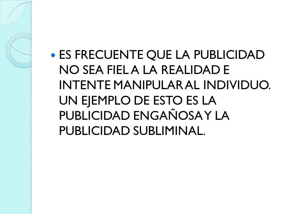 ES FRECUENTE QUE LA PUBLICIDAD NO SEA FIEL A LA REALIDAD E INTENTE MANIPULAR AL INDIVIDUO.