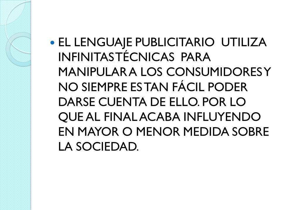 EL LENGUAJE PUBLICITARIO UTILIZA INFINITAS TÉCNICAS PARA MANIPULAR A LOS CONSUMIDORES Y NO SIEMPRE ES TAN FÁCIL PODER DARSE CUENTA DE ELLO.