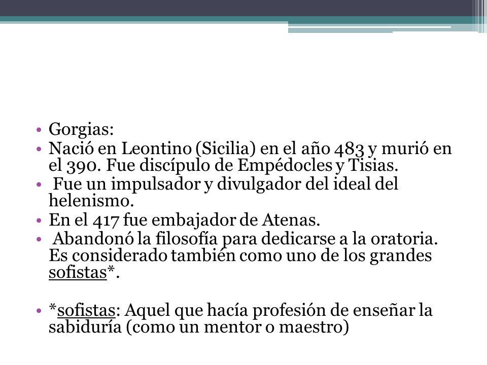 Gorgias: Nació en Leontino (Sicilia) en el año 483 y murió en el 390. Fue discípulo de Empédocles y Tisias.