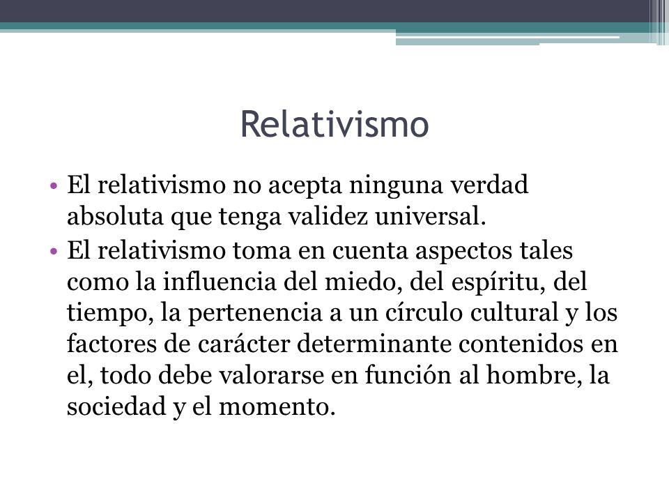 Relativismo El relativismo no acepta ninguna verdad absoluta que tenga validez universal.
