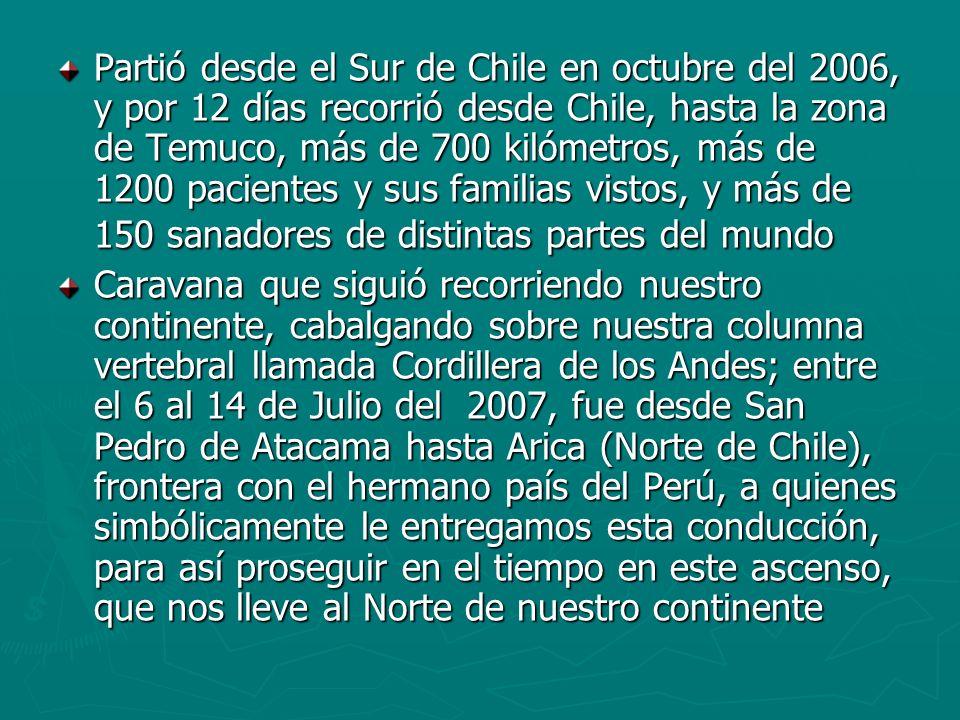 Partió desde el Sur de Chile en octubre del 2006, y por 12 días recorrió desde Chile, hasta la zona de Temuco, más de 700 kilómetros, más de 1200 pacientes y sus familias vistos, y más de 150 sanadores de distintas partes del mundo