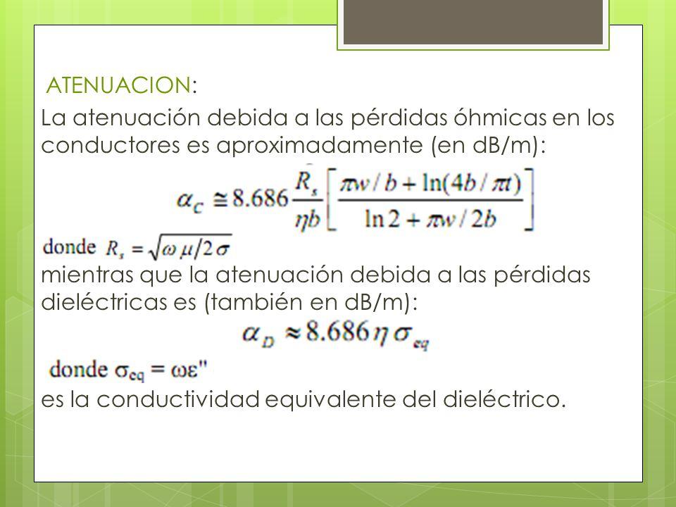 ATENUACION: La atenuación debida a las pérdidas óhmicas en los conductores es aproximadamente (en dB/m): mientras que la atenuación debida a las pérdidas dieléctricas es (también en dB/m): es la conductividad equivalente del dieléctrico.