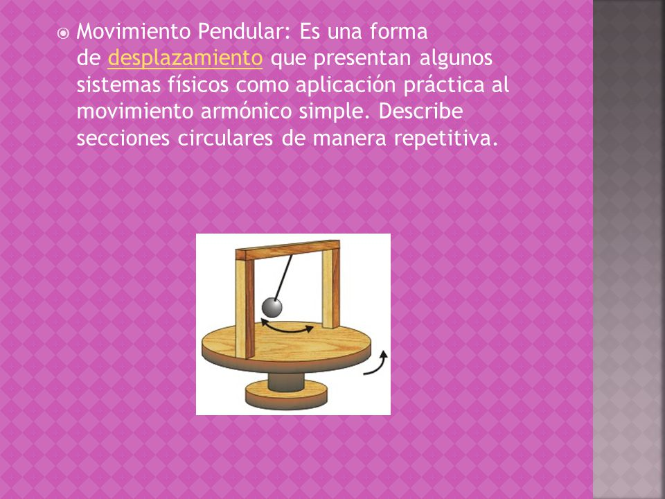 Movimiento Pendular: Es una forma de desplazamiento que presentan algunos sistemas físicos como aplicación práctica al movimiento armónico simple.