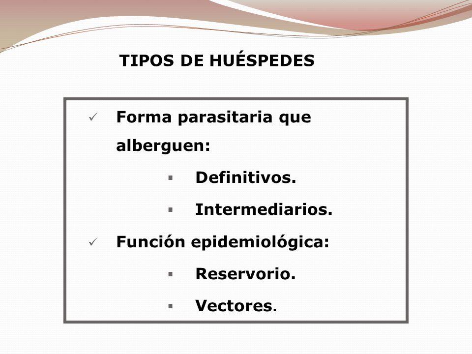 TIPOS DE HUÉSPEDES Forma parasitaria que alberguen: Definitivos. Intermediarios. Función epidemiológica: