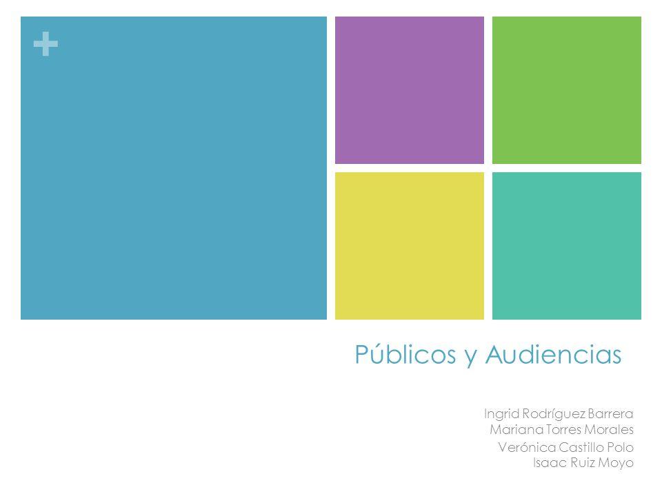 Públicos y Audiencias Ingrid Rodríguez Barrera Mariana Torres Morales