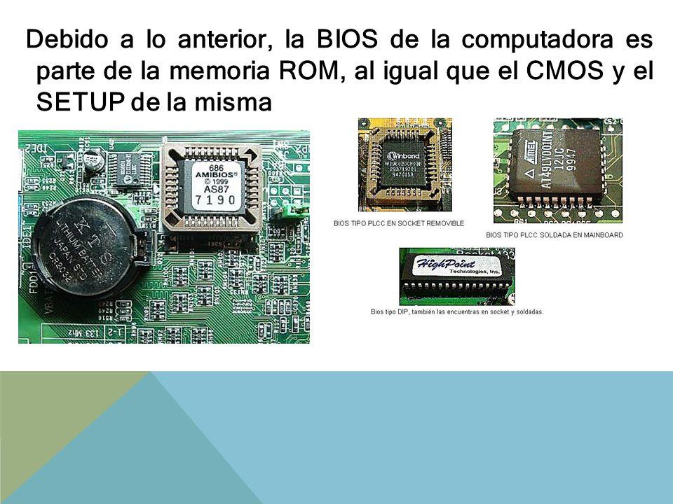 Debido a lo anterior, la BIOS de la computadora es parte de la memoria ROM, al igual que el CMOS y el SETUP de la misma