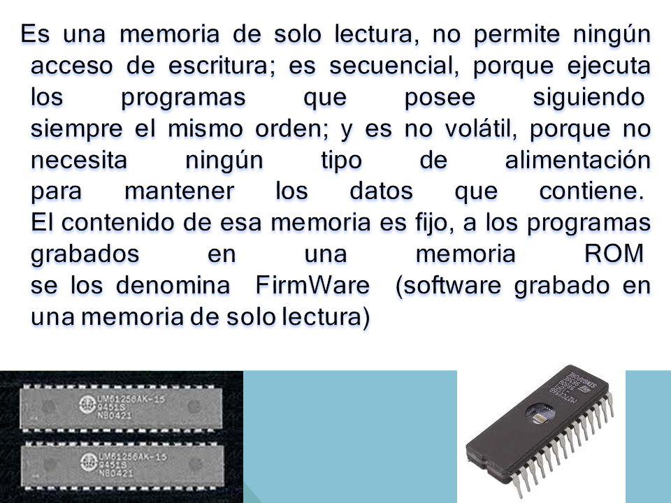 Es una memoria de solo lectura, no permite ningún acceso de escritura; es secuencial, porque ejecuta los programas que posee siguiendo siempre el mismo orden; y es no volátil, porque no necesita ningún tipo de alimentación para mantener los datos que contiene. El contenido de esa memoria es fijo, a los programas grabados en una memoria ROM se los denomina FirmWare (software grabado en una memoria de solo lectura)