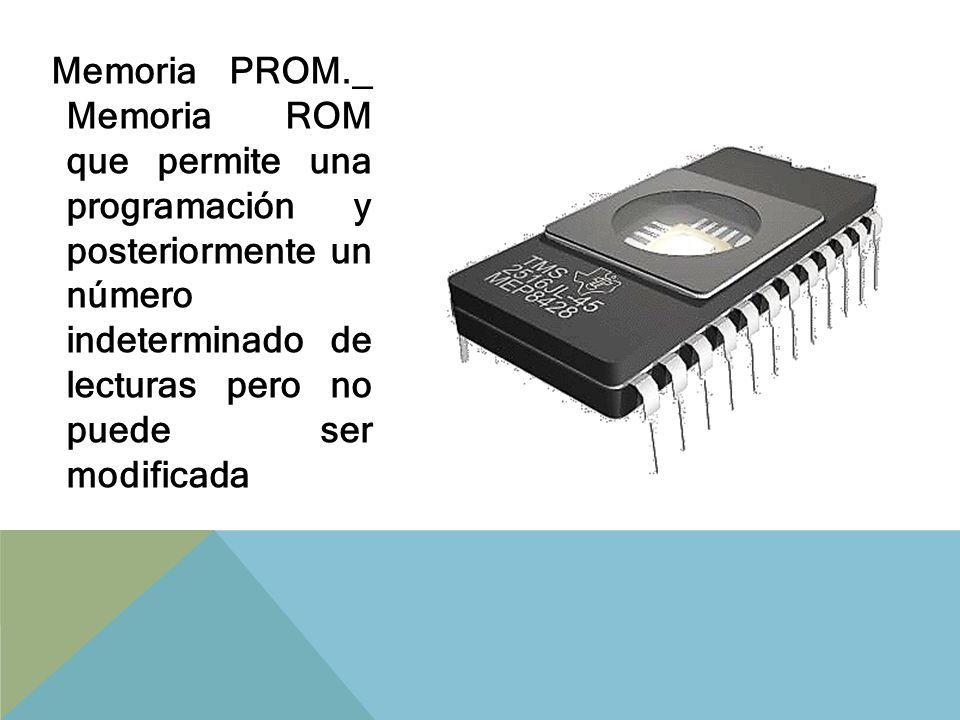 Memoria PROM._ Memoria ROM que permite una programación y posteriormente un número indeterminado de lecturas pero no puede ser modificada