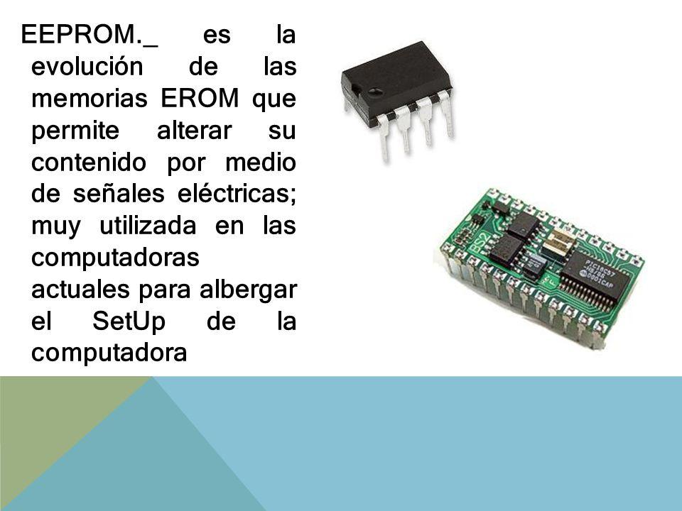 EEPROM._ es la evolución de las memorias EROM que permite alterar su contenido por medio de señales eléctricas; muy utilizada en las computadoras actuales para albergar el SetUp de la computadora