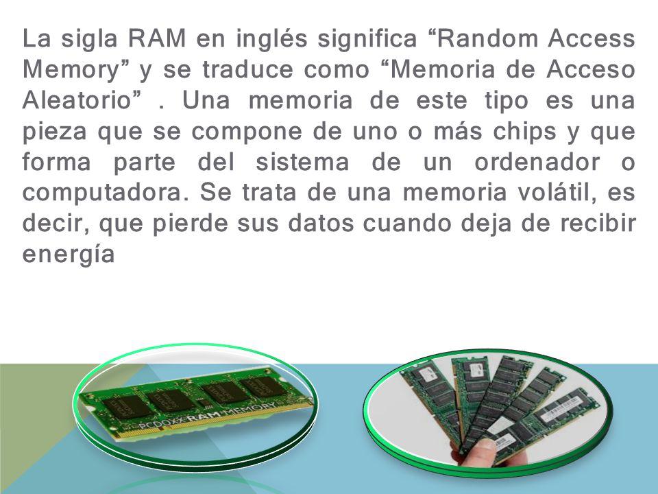 La sigla RAM en inglés significa Random Access Memory y se traduce como Memoria de Acceso Aleatorio .
