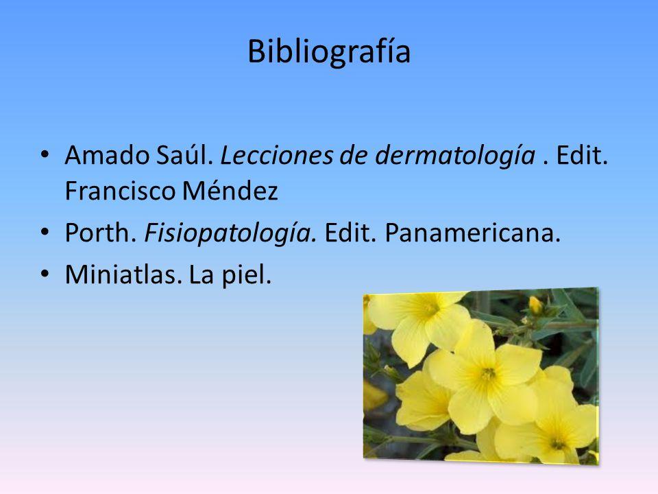 Bibliografía Amado Saúl. Lecciones de dermatología . Edit. Francisco Méndez. Porth. Fisiopatología. Edit. Panamericana.