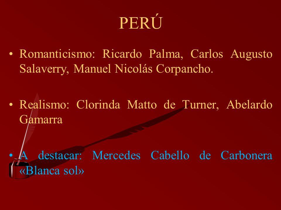 PERÚ Romanticismo: Ricardo Palma, Carlos Augusto Salaverry, Manuel Nicolás Corpancho. Realismo: Clorinda Matto de Turner, Abelardo Gamarra.