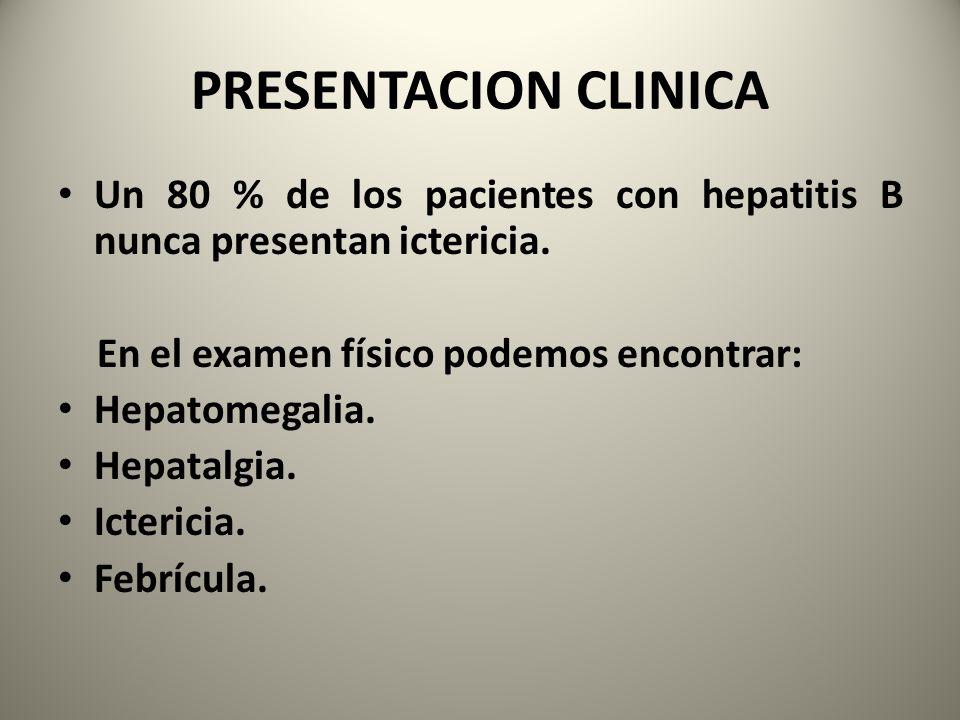 PRESENTACION CLINICA Un 80 % de los pacientes con hepatitis B nunca presentan ictericia. En el examen físico podemos encontrar: