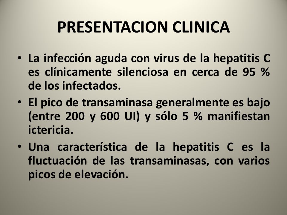 PRESENTACION CLINICA La infección aguda con virus de la hepatitis C es clínicamente silenciosa en cerca de 95 % de los infectados.