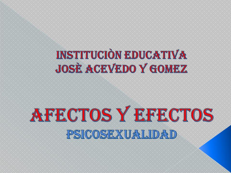 INSTItUCIÒN EDUCATIVA JOSÈ ACEVEDO Y GOMEZ AFECTOS Y EFECTOS PSICOSEXUALIDAD