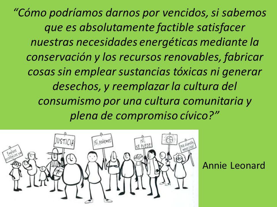 Cómo podríamos darnos por vencidos, si sabemos que es absolutamente factible satisfacer nuestras necesidades energéticas mediante la conservación y los recursos renovables, fabricar cosas sin emplear sustancias tóxicas ni generar desechos, y reemplazar la cultura del consumismo por una cultura comunitaria y plena de compromiso cívico